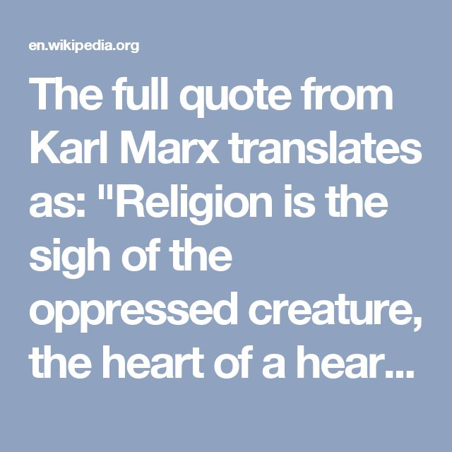 "The full quote from Karl Marx translates as: ""Religion is the sigh of the oppressed creature, the heart of a heartless world, and the soul of soulless conditions. It is the opium of the people"". Often quoted only in part, the interpretation of the metaphor in its context has received much less attention.[1]"