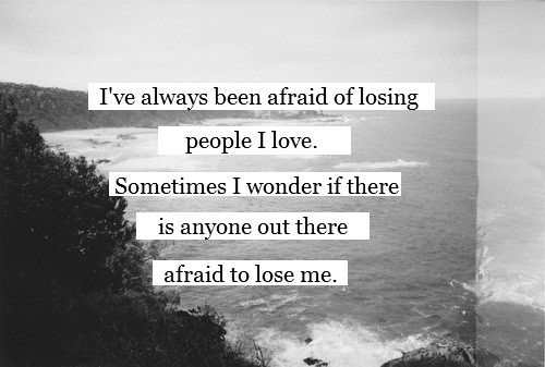 Ive always been afraid of losing people I love. Sometimes I wonder if there is a
