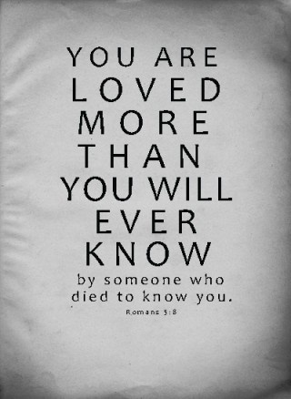 You are loved more than you will ever know.