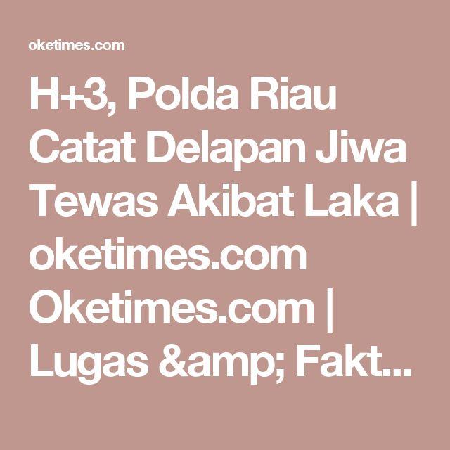 H+3, Polda Riau Catat Delapan Jiwa Tewas Akibat Laka | oketimes.com Oketimes.com | Lugas & Faktual