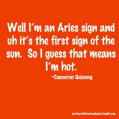 Well i'm an Aries sign and uh it's the first sign of the sun. So I guess that means I'm hot. - Cameron Quiseng #Aries