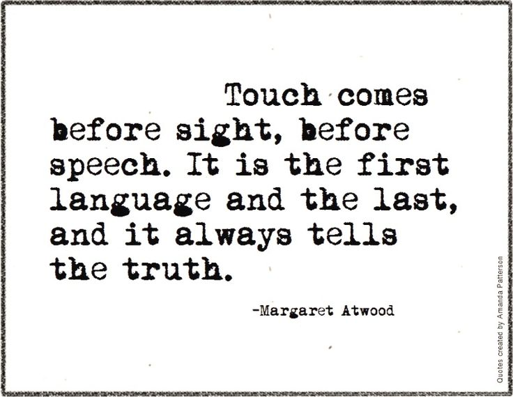 Touch comes before sight, before speech. It is the first language and the last, and it always tells the truth.