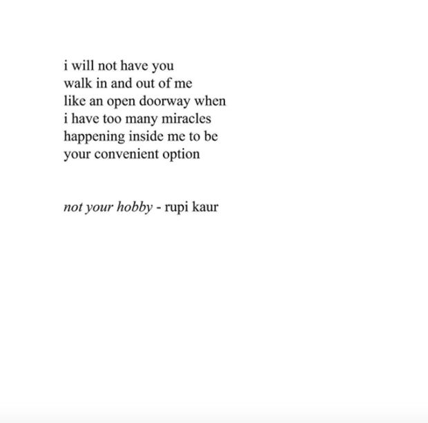 """I will not have you walk in and out of me like an open doorway when I have too many miracles happening inside me to be your convenient option."" — Rupi Kaur"