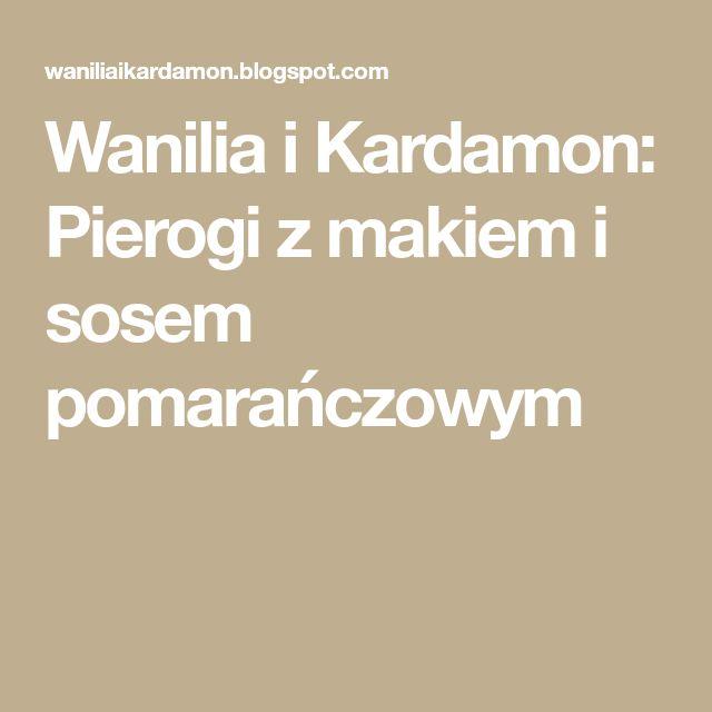 Wanilia i Kardamon: Pierogi z makiem i sosem pomarańczowym