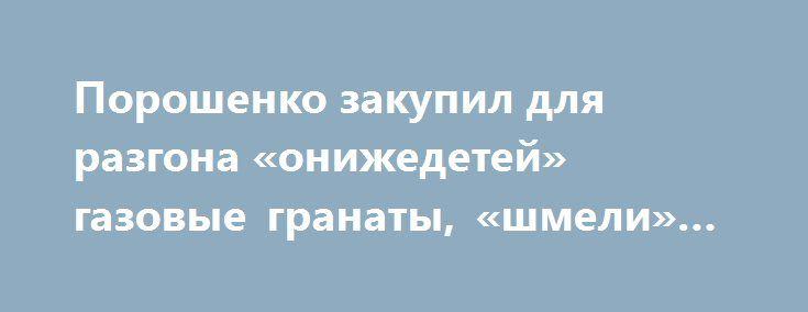 Порошенко закупил для разгона «онижедетей» газовые гранаты, «шмели» и водометы http://rusdozor.ru/2017/04/03/poroshenko-zakupil-dlya-razgona-onizhedetej-gazovye-granaty-shmeli-i-vodomety/  Мирных мытынгувальников, которые на Майдане избивали силовиков и захватывали здания, больше не будет. Порошенко учел опыт своего предшественника и отдал приказ вооружить Нацгвардию дымовыми гранатами и прочими спецсредствами для разгона «онижедетей». В отличие от экс-министра МВД Захарченко, который так и…