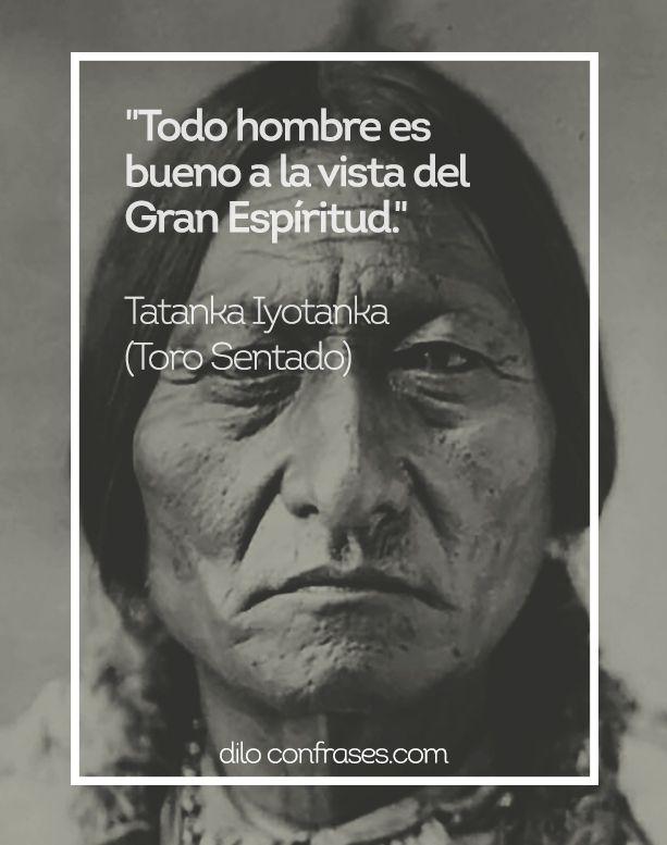 Todo hombre es bueno a la vista del Gran Espíritu -Tatanka Iyotanka (Toro Sentado) #TORO SENTADO#HOMBRE#BUENO#GRAN ESPÍRITU#INDIO