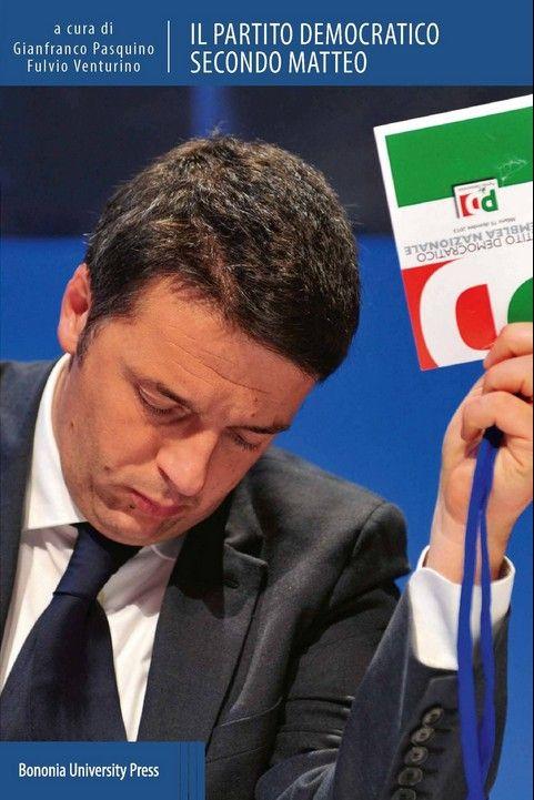 Gianfranco Pasquino - Fulvio Venturino, Il Partito democratico secondo Matteo, Bononia University Press, 2014