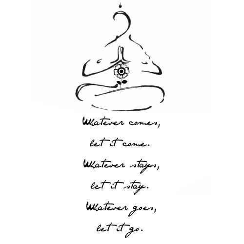 Whatever comes, let it come. Whatever stays, let it stay. Whatever goes, let it go. Yesssssss!!!! I need this on my calf right now #sotrue
