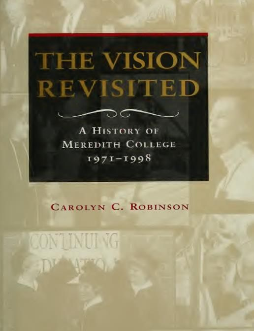 The Vision Revisited: A History of Meredith College 1971-1998 by Carolyn C. Robinson; Meredith College is located in Raleigh, North Carolina;