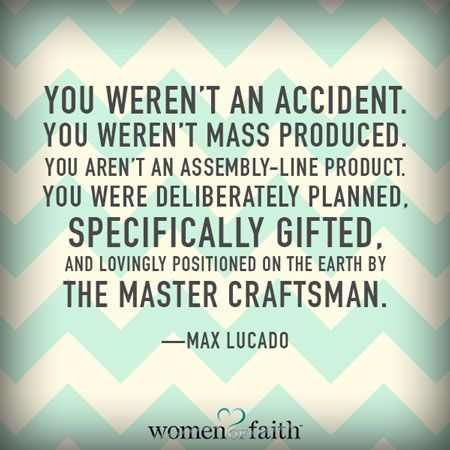 """You weren't an accident. You weren't mass produced. You aren't an assembly line product. You were deliberately planned. Specifically gifted, and lovingly positioned on the earth by the master craftsman."" - Max Lucado"