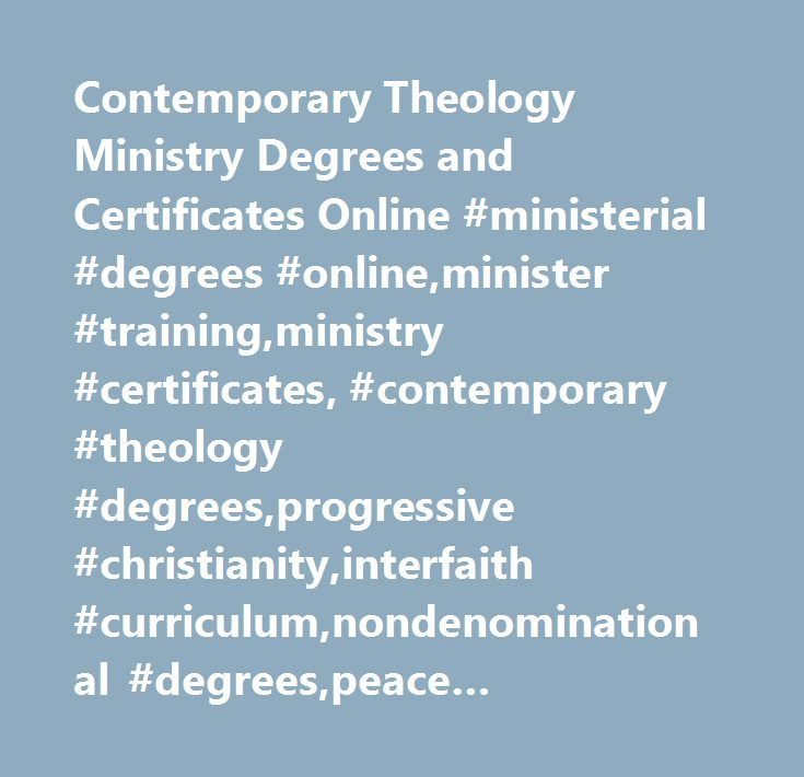 Contemporary Theology Ministry Degrees and Certificates Online #ministerial #degrees #online,minister #training,ministry #certificates, #contemporary #theology #degrees,progressive #christianity,interfaith #curriculum,nondenominational #degrees,peace #studies,doctor #of #ministry #online,doctor #of #theology #online,master #of #theology #online,accelerated #degree #programs #online #degree #programs…