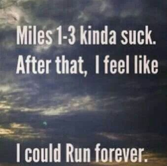 Miles 1-3 kinda suck. After that, I feel like I could Run forever.