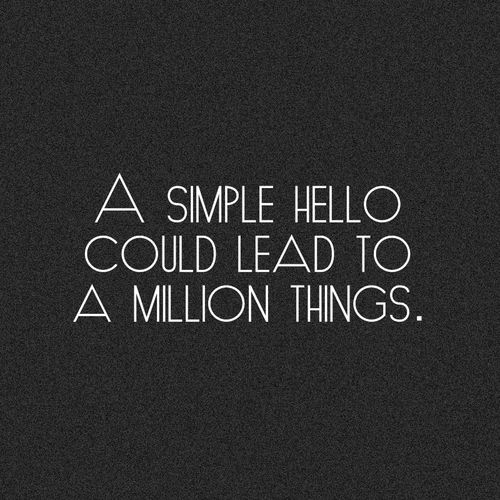 A simple hello could lead to a million things. #sotrue