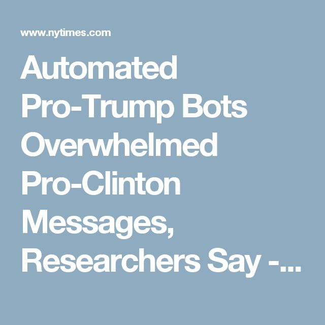 Automated Pro-Trump Bots Overwhelmed Pro-Clinton Messages, Researchers Say - The New York Times