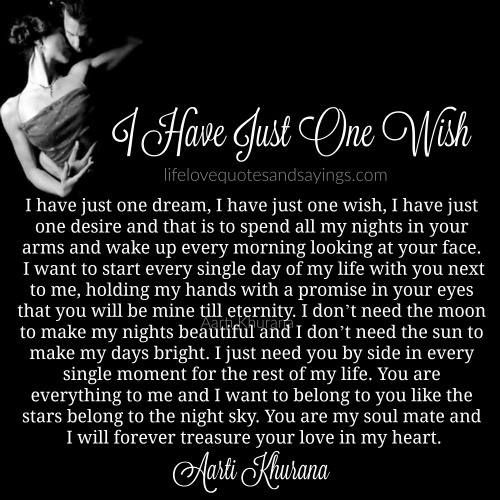 I have just one dream, I have just one wish, I have just one desire and that is to spend all my nights in your arms and wake up every morning looking at your face. I want to start every single day of my life with you next to me, holding my hands with...Read More »