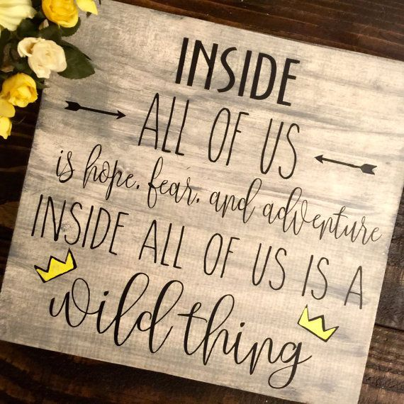 Item: You are purchasing a solid wood sign with a quote from Where the Wild Things Are: Inside all of us is hope, fear, adventure. Inside All of us