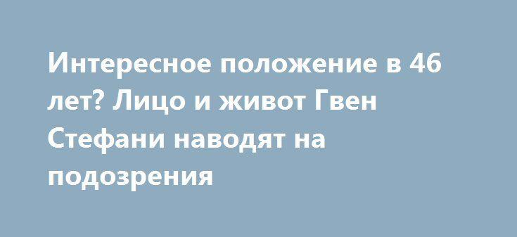 Интересное положение в 46 лет? Лицо и живот Гвен Стефани наводят на подозрения http://womenbox.net/health/interesnoe-polozhenie-v-46-let-lico-i-zhivot-gven-stefani-navodyat-na-podozreniya/    Недавно ходили слухи, что Гвен Стефани и ее новый бойфренд, 39-летний Блейк Шелтон, собираются сыграть свадьбу уже этим летом. Теперь ясно, почему влюбленные, роману которых нет и года ,