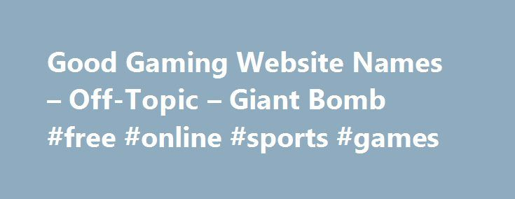 Good Gaming Website Names – Off-Topic – Giant Bomb #free #online #sports #games http://game.remmont.com/good-gaming-website-names-off-topic-giant-bomb-free-online-sports-games/  Good Gaming Website Names #17 Posted by MattyFTM (14786 posts) – 5 years, 4 months ago giantbomb.com is a good name for a gaming website. Kidding aside, I don't know about names but I do have a bit of a suggestion about your website. If you intend for random people on the internet to use…