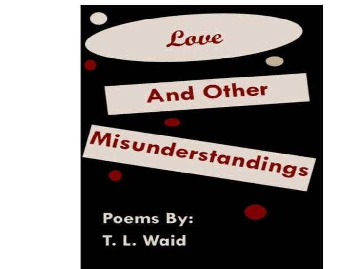 """""""Love and Other Misunderstandings"""" poetry by T.L. Waid.  Available on Amazon.  www.waidbooks.com"""