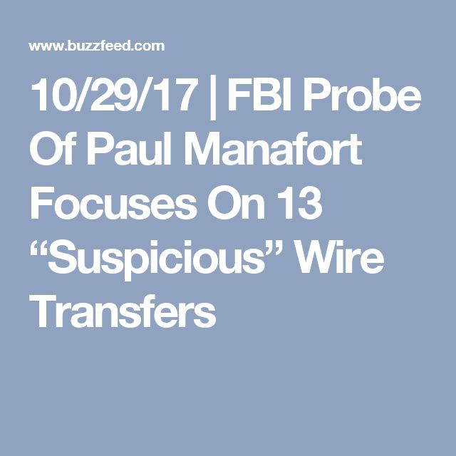 "10/29/17 | FBI Probe Of Paul Manafort Focuses On 13 ""Suspicious"" Wire Transfers"
