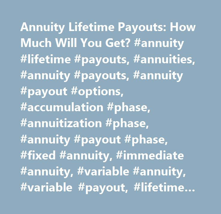 Annuity Lifetime Payouts: How Much Will You Get? #annuity #lifetime #payouts, #annuities, #annuity #payouts, #annuity #payout #options, #accumulation #phase, #annuitization #phase, #annuity #payout #phase, #fixed #annuity, #immediate #annuity, #variable #annuity, #variable #payout, #lifetime #payout, #survivorship #annuity #payout, #monthly #annuity #payouts…