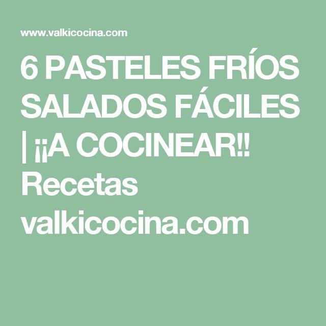 6 PASTELES FRÍOS SALADOS FÁCILES | ¡¡A COCINEAR!! Recetas valkicocina.com