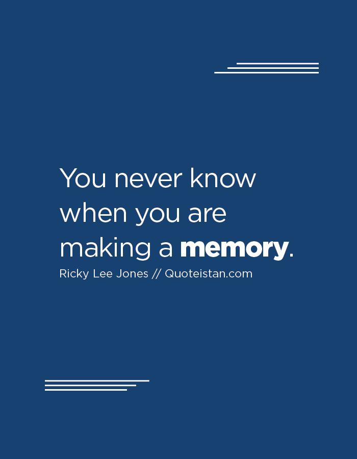 You never know when you are making a memory. http://www.quoteistan.com/2016/08/you-never-know-when-you-are-making.html