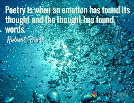 Poetry is when an emotion has found its thought and the thought has found words. / Robert Frost