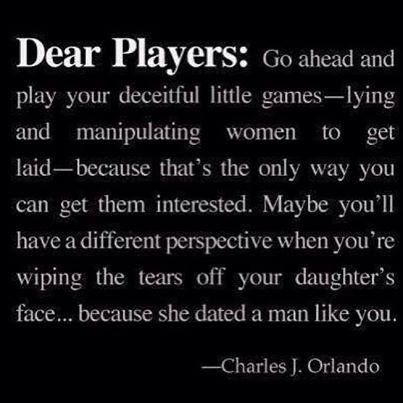 Dear Players: Go ahead and play your deceitful little games - lying and manipulating women to get laid - because that's the only way you can get them interested. Maybe you'll have a different perspective when you're wiping the tears off your daughter's face...because she dated a man like you. ~ Charles J. Orlando