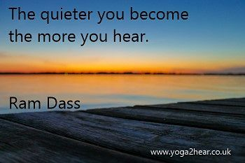The quieter you become the more you hear.  Ram Dass