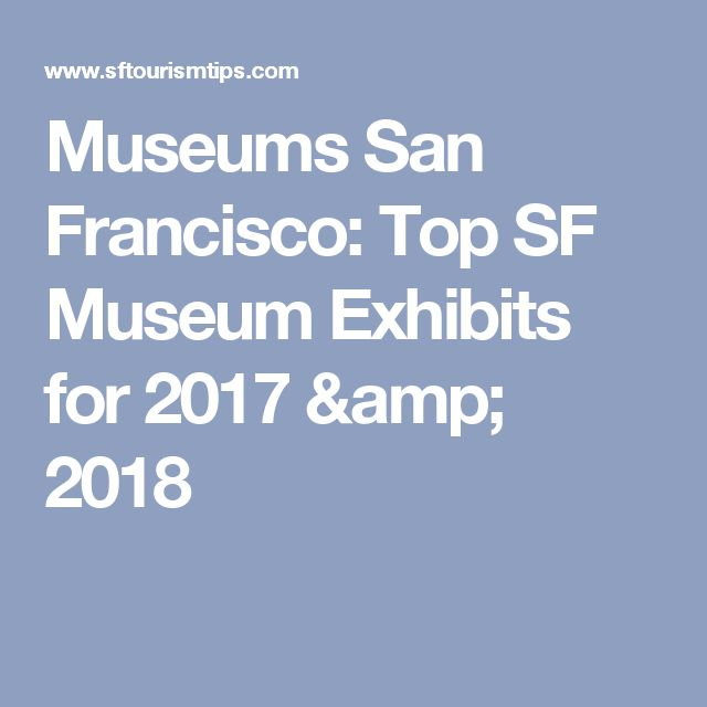 Museums San Francisco: Top SF Museum Exhibits for 2017 & 2018