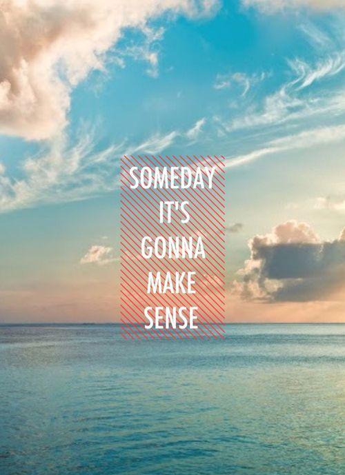 Someday it's going to make sense!