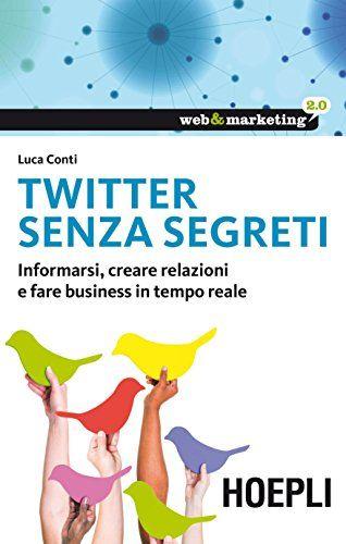 Twitter senza segreti: Informarsi, creare relazioni e fare business in tempo reale (Web & marketing 2.0) di [Conti, Luca]
