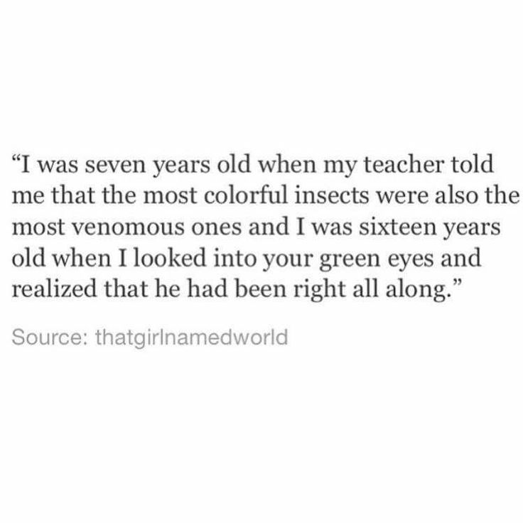 """""""I was seven years old when my teacher told me that the most colorful insects were also the most venomous ones and I was sixteen years old when I looked into your green eyes and realized that he had been right all along."""""""