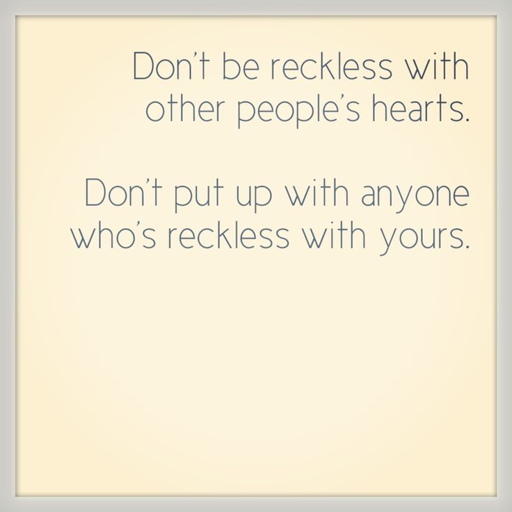 Don't be reckless with other people's hearts. Don't put up with anyone who's reckless with yours. Wise words from Baz Luhrmann - Sunscreen.