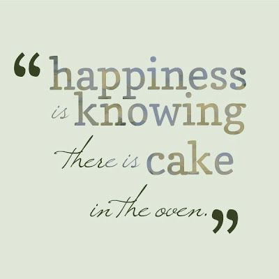 Happiness is knowing there is cake in the oven