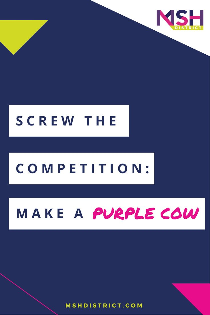 Screw the Competition: Make a Purple Cow!!! — MSH District | Fashion Startup Fund. Sure, competition is great at proving there is a market and a need for this kind of a product. The only problem is that when we look at the competition, we tend to create solutions, products and business models that are similar - the same old sh*t.