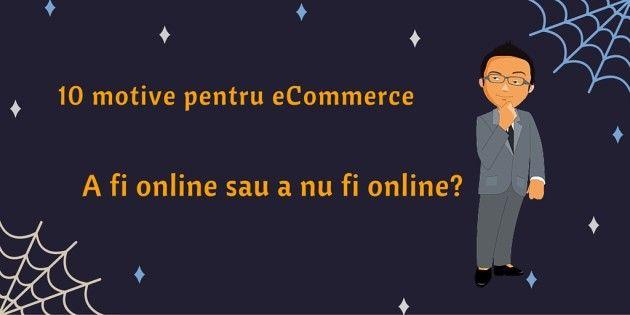 10 motive pentru eCommerce: A fi online sau a nu fi online?