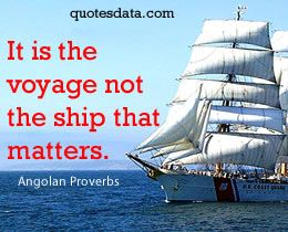 It is the voyage not the ship that matters. -  Angolan proverb