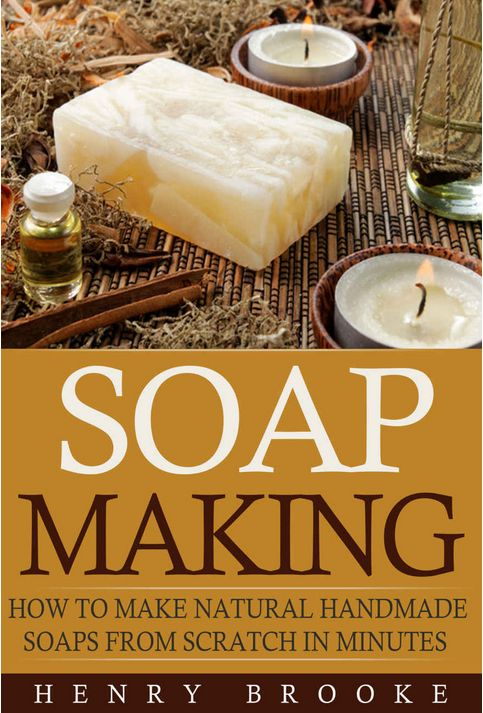 Soap Making: How To Make Natural Homemade Soaps From Scratch Ebook