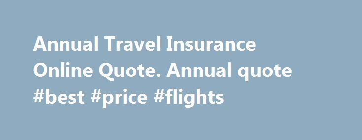 Annual Travel Insurance Online Quote. Annual quote #best #price #flights http://travel.nef2.com/annual-travel-insurance-online-quote-annual-quote-best-price-flights/  #travel insurance quote # Travel Insurance Quotes Online Annual Travel Insurance and Single Trip Insurance When you're travelling, make the most of your trip with HSBC Travel Insurance. Choose from a comprehensive range of options designed to cover you both in Australia and worldwide and enjoy a carefree holiday with: Single…