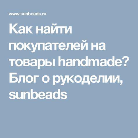 Как найти покупателей на товары handmade? Блог о рукоделии, sunbeads