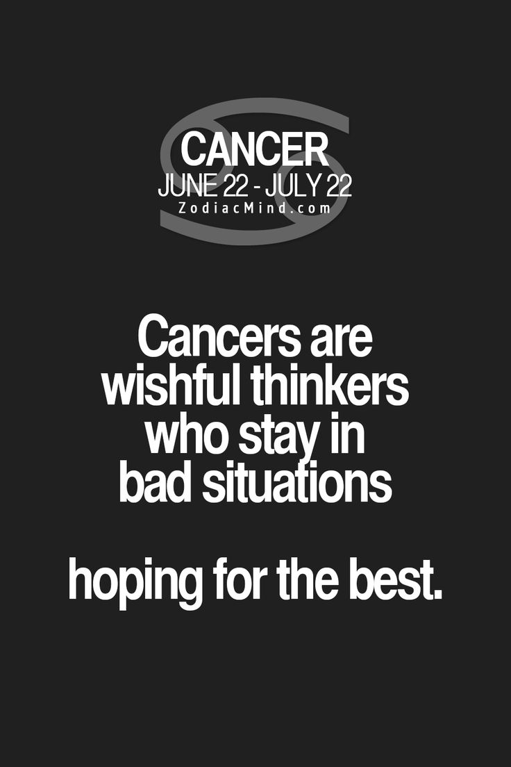 Cancer Zodiac Sign wishful thinkers, stay in bad situations, hoping for the best.