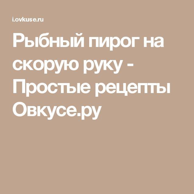 Рыбный пирог на скорую руку - Простые рецепты Овкусе.ру