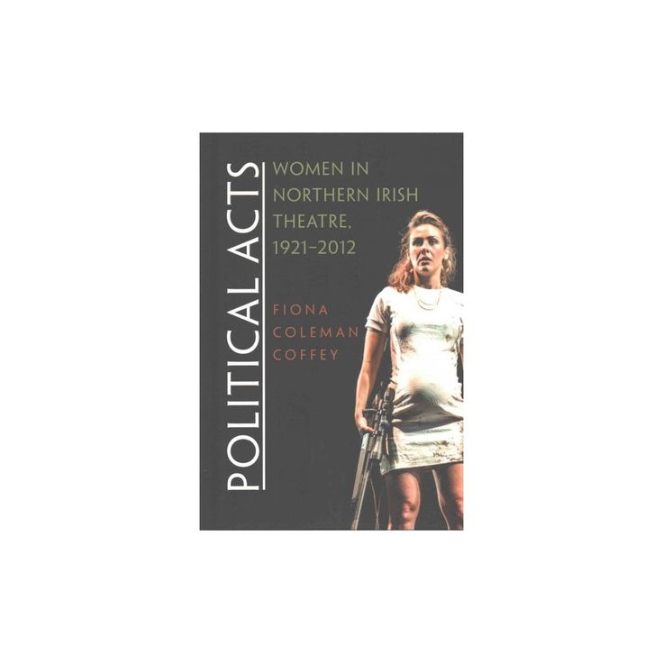Political Acts : Women in Northern Irish Theatre, 1921-2012 (Hardcover) (Fiona Coleman Coffey)