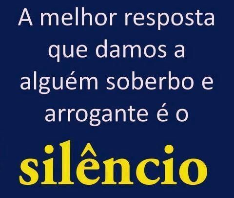 melhor resposta que damos a alguém soberbo e arrogante é o Silêncio.