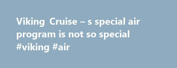 Viking Cruise – s special air program is not so special #viking #air http://aurora.nef2.com/viking-cruise-s-special-air-program-is-not-so-special-viking-air/  # Viking Cruise s special air program is not so special By George Jenkins | September 12th, 2015 When Larry Lawrence and his wife booked a vacation on Viking River Cruises for next February, they chose the cruise line's air package, which included a special 2-for-1 savings, with an upgrade to business class. A flight with a low price…