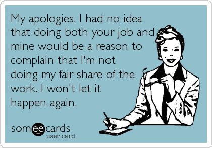 My apologies. I had no idea that doing both your job and mine would be a reason to complain that I'm not doing my fair share of the work. I.