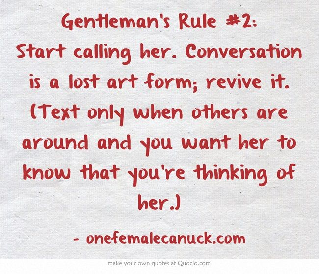 Gentleman's Rule #2: Start calling her. Conversation is a lost art form; revive it. (Text only when others are around and you want her to know that you're thinking of her.)