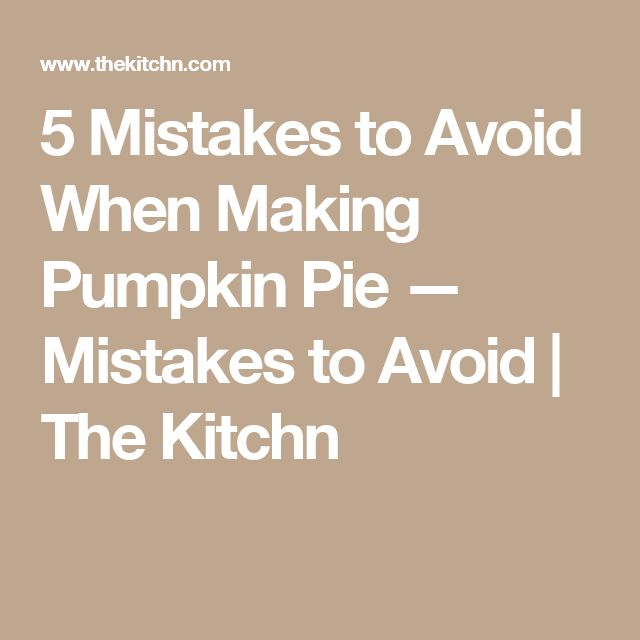 5 Mistakes to Avoid When Making Pumpkin Pie — Mistakes to Avoid | The Kitchn